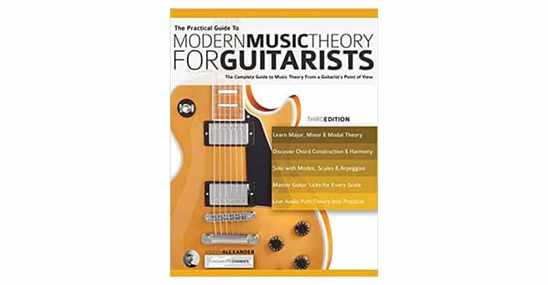 The Practical Guide To Modern Music Theory For Guitarists: The Complete Guide To Music Theory From A Guitarist's Point Of View